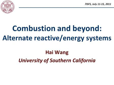 Combustion and beyond: Alternate reactive/energy systems Hai Wang University of Southern California 7ISFS, July 11-15, 2011.