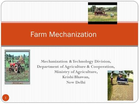 Mechanization & Technology Division, Department of Agriculture & Cooperation, Ministry of Agriculture, Krishi Bhawan, New Delhi 8/15/2015 1 Farm Mechanization.