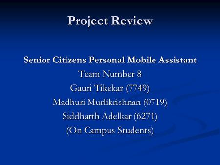Project Review Senior Citizens Personal Mobile Assistant Team Number 8 Gauri Tikekar (7749) Madhuri Murlikrishnan (0719) Siddharth Adelkar (6271) (On Campus.