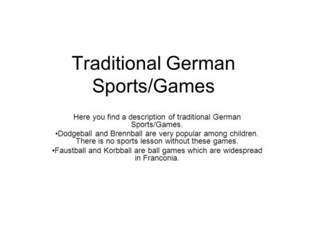 Traditional German Sports/Games Here you find a description of traditional German Sports/Games. Dodgeball and Brennball are very popular among children.