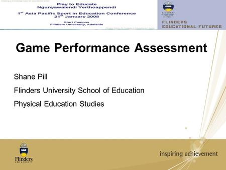 Game Performance Assessment Shane Pill Flinders University School of Education Physical Education Studies.