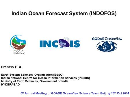 Indian Ocean Forecast System (INDOFOS) Francis P. A. Earth System Sciences Organisation (ESSO) Indian National Centre for Ocean Information Services (INCOIS)