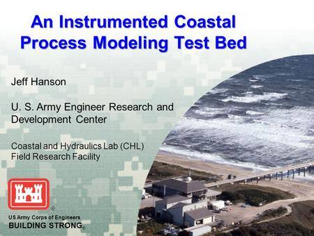 An Instrumented Coastal Process Modeling Test Bed US Army Corps of Engineers BUILDING STRONG ® Jeff Hanson U. S. Army Engineer Research and Development.
