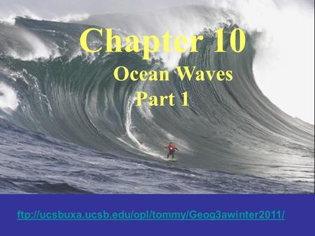 Chapter 10 Ocean Waves Part 1 ftp://ucsbuxa.ucsb.edu/opl/tommy/Geog3awinter2011/