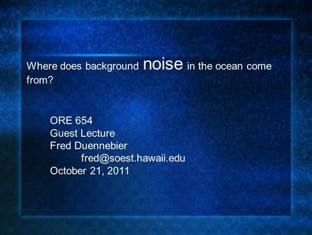 Where does background noise in the ocean come from? ORE 654 Guest Lecture Fred Duennebier October 21, 2011.