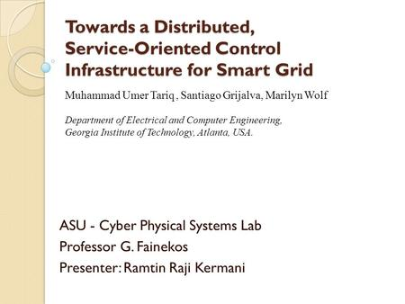 Towards a Distributed, Service-Oriented Control Infrastructure for Smart Grid ASU - Cyber Physical Systems Lab Professor G. Fainekos Presenter: Ramtin.