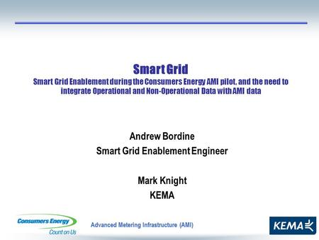 Advanced Metering Infrastructure (AMI) Andrew Bordine Smart Grid Enablement Engineer Mark Knight KEMA Smart Grid Smart Grid Enablement during the Consumers.