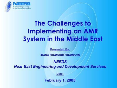 The Challenges to Implementing an AMR System in the Middle East Presented By: Maha Chalouhi Chalhoub NEEDS Near East Engineering and Development Services.