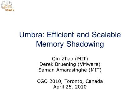 Qin Zhao (MIT) Derek Bruening (VMware) Saman Amarasinghe (MIT) Umbra: Efficient and Scalable Memory Shadowing CGO 2010, Toronto, Canada April 26, 2010.