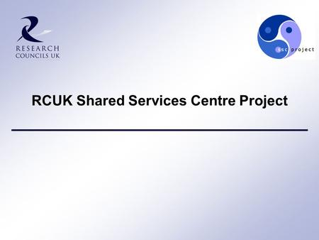"RCUK Shared Services Centre Project. 2 Why are the Research Councils setting up an SSC? ""… a step change in the number of back office functions that are."
