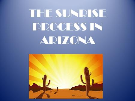 "THE SUNRISE PROCESS IN ARIZONA. SUNSET REVIEWS Requires periodic audits and legislative review and reauthorization of state agencies to determine if ""the."