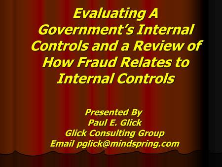 <strong>Evaluating</strong> A Government's Internal Controls <strong>and</strong> a Review of How Fraud Relates to Internal Controls Presented By Paul E. Glick Paul E. Glick Glick Consulting.