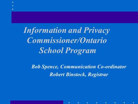 Information and Privacy Commissioner/Ontario School Program Bob Spence, Communication Co-ordinator Robert Binstock, Registrar.