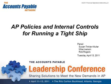 © 2011 Financial Operations Networks LLC AP Policies and Internal Controls for Running a Tight Ship Panel: Susan Tinkler-Muller Mike Iverson Rob Rogers.