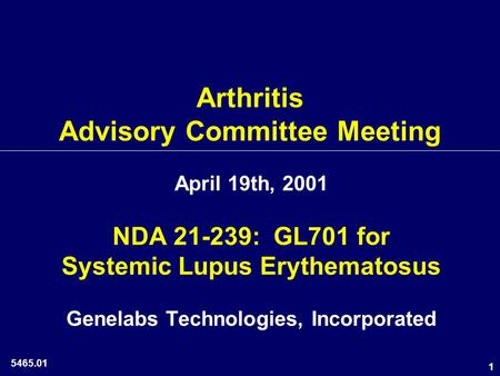 1 Arthritis Advisory Committee Meeting April 19th, 2001 NDA 21-239: GL701 for Systemic Lupus Erythematosus Genelabs Technologies, Incorporated 5465.01.