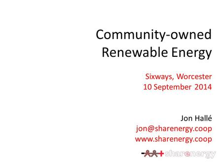 Community-owned Renewable Energy Sixways, Worcester 10 September 2014 Jon Hallé