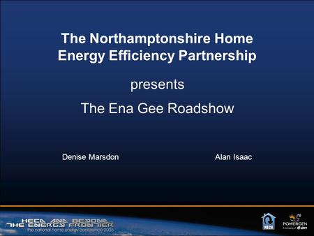 The Ena Gee Roadshow Denise Marsdon Alan Isaac The Northamptonshire Home Energy Efficiency Partnership presents.