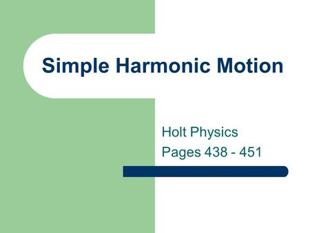 Simple Harmonic Motion Holt Physics Pages 438 - 451.