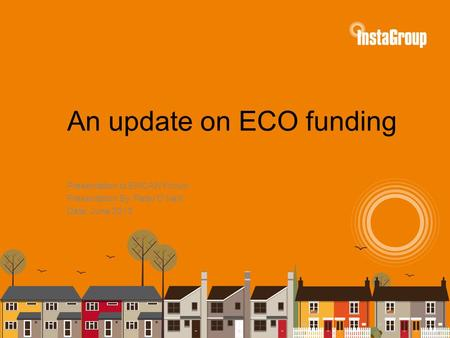 An update on ECO funding Presentation to EMCAN Forum Presentation By: Peter O'Neill Date: June 2013.
