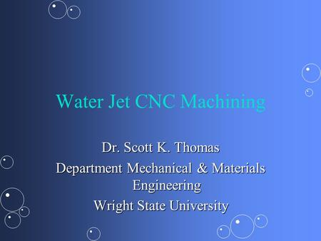 Water Jet CNC Machining Dr. Scott K. Thomas Department Mechanical & Materials Engineering Wright State University.
