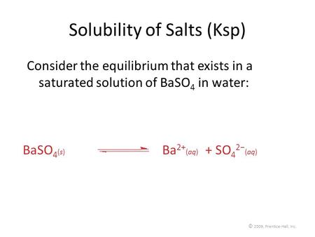 © 2009, Prentice-Hall, Inc. Solubility of Salts (Ksp) Consider the equilibrium that exists in a saturated solution of BaSO 4 in water: BaSO 4 (s) Ba 2+