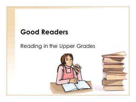 Good Readers Reading in the Upper Grades. Good Readers Make connections Good readers relate what they read to their own lives by connecting it to prior.