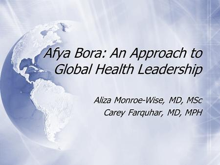 Afya Bora: An Approach to Global Health Leadership Aliza Monroe-Wise, MD, MSc Carey Farquhar, MD, MPH Aliza Monroe-Wise, MD, MSc Carey Farquhar, MD, MPH.