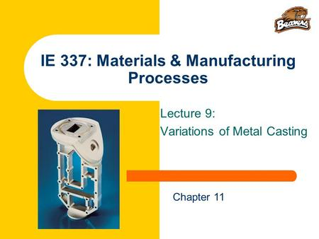 IE 337: Materials & Manufacturing Processes Lecture 9: Variations of Metal Casting Chapter 11.