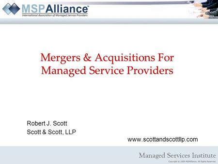 Mergers & Acquisitions For Managed Service Providers Robert J. Scott Scott & Scott, LLP www.scottandscottllp.com.