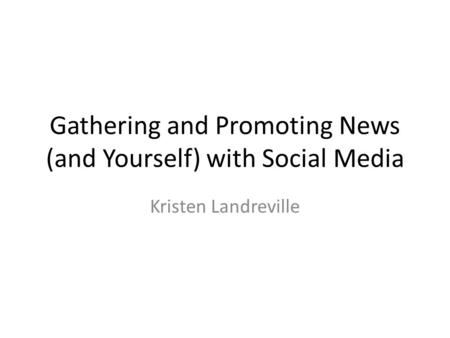 Gathering and Promoting News (and Yourself) with Social Media Kristen Landreville.