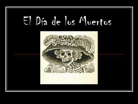 El Día de los Muertos. Celebrated the 2 nd of November of each year in Mexico, Guatemala and other countries in Central America as well as Texas, California.