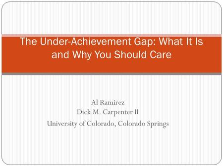 Al Ramirez Dick M. Carpenter II University of Colorado, Colorado Springs The Under-Achievement Gap: What It Is and Why You Should Care.