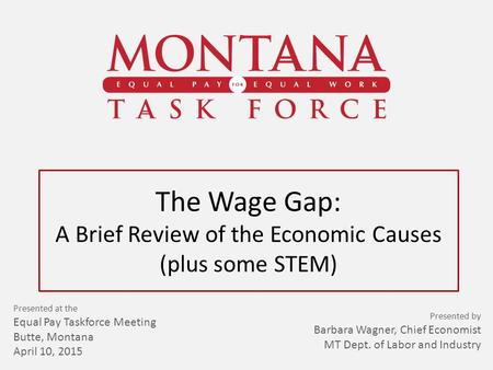 The Wage Gap: A Brief Review of the Economic Causes (plus some STEM) Presented at the Equal Pay Taskforce Meeting Butte, Montana April 10, 2015 Presented.