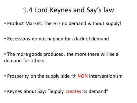 1.4 Lord Keynes and Say's law Product Market: There is no demand without supply! Recessions do not happen for a lack of demand The more goods produced,