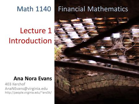 Lecture 1 Introduction Math 1140 Financial Mathematics Ana Nora Evans 403 Kerchof