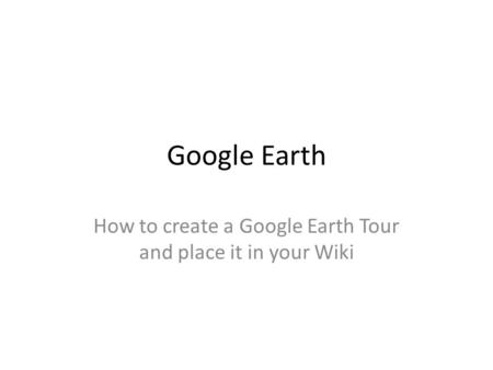 Google Earth How to create a Google Earth Tour and place it in your Wiki.
