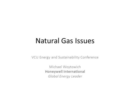 Natural Gas Issues VCU Energy and Sustainability Conference Michael Woytowich Honeywell International Global Energy Leader.