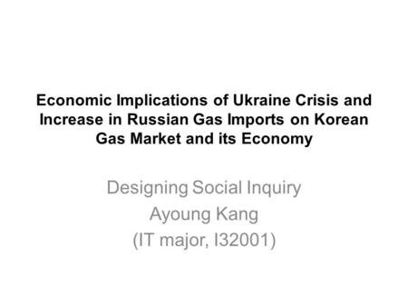 Economic Implications of Ukraine Crisis and Increase in Russian Gas Imports on Korean Gas Market and its Economy Designing Social Inquiry Ayoung Kang (IT.