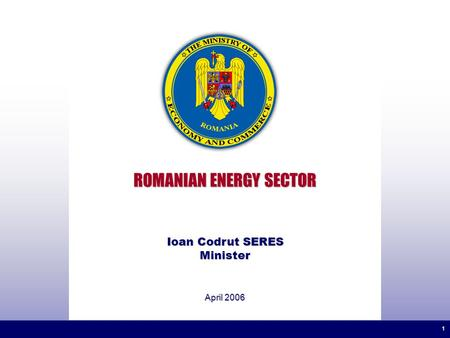 1 1 ROMANIAN ENERGY SECTOR April 2006 Ioan Codrut SERES Minister.
