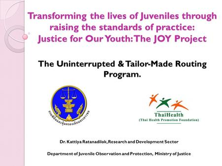 Transforming the lives of Juveniles through raising the standards of practice: Justice for Our Youth: The JOY Project The Uninterrupted & Tailor-Made Routing.