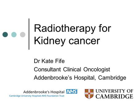 Radiotherapy for Kidney cancer Dr Kate Fife Consultant Clinical Oncologist Addenbrooke's Hospital, Cambridge.