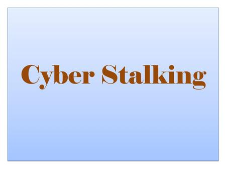 "Cyber Stalking By Samantha Brooks What Is Cyber Stalking? The simple definition: ""the repeated use of electronic communications to harass or frighten."