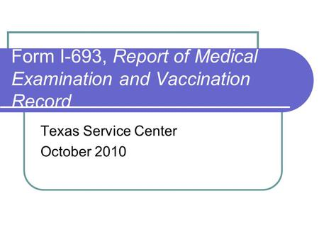 Form I-693, Report of Medical Examination and Vaccination Record Texas Service Center October 2010.