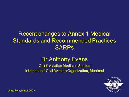 Lima, Peru, March 2009 Recent changes to Annex 1 Medical Standards and Recommended Practices SARPs Dr Anthony Evans Chief, Aviation Medicine Section International.