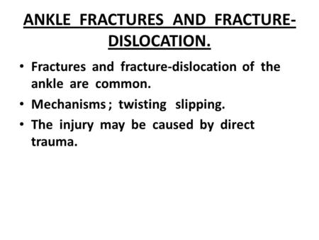 ANKLE FRACTURES AND FRACTURE- DISLOCATION. Fractures and fracture-dislocation of the ankle are common. Mechanisms ; twisting slipping. The injury may be.