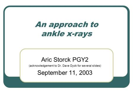 An approach to ankle x-rays Aric Storck PGY2 (acknowledgement to Dr. Dave Dyck for several slides) September 11, 2003.