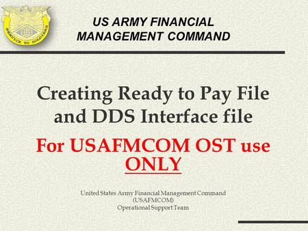 US ARMY FINANCIAL MANAGEMENT COMMAND Creating Ready to Pay File and DDS Interface file For USAFMCOM OST use ONLY United States Army Financial Management.