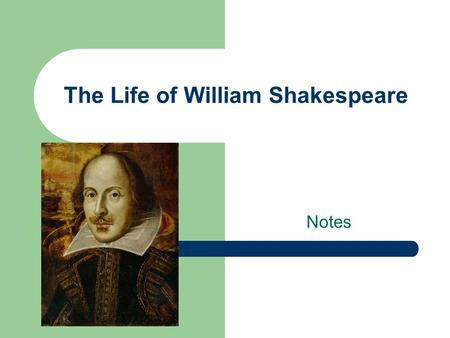 The Life of William Shakespeare Notes. Birth William Shakespeare was born April 23rd, 1564 in Stratford upon Avon. He was baptized on April 26 th.