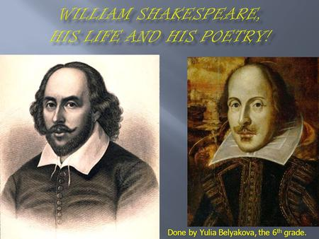 Done by Yulia Belyakova, the 6 th grade.. William Shakespeare was a great poet, who wrote a lot of funny comedies and dramatic tragedies! William Shakespeare.