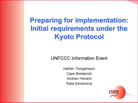 Preparing for implementation: Initial requirements under the Kyoto Protocol UNFCCC Information Event Halldor Thorgeirsson Clare Breidenich Andrew Howard.